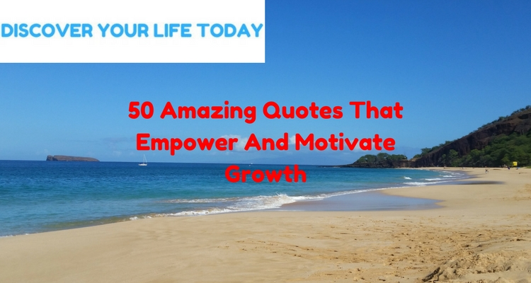 50 Amazing Quotes That Empower And Motivate Growth
