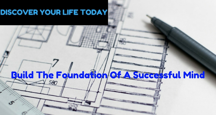 How To Build The Foundation Of A Successful Mind