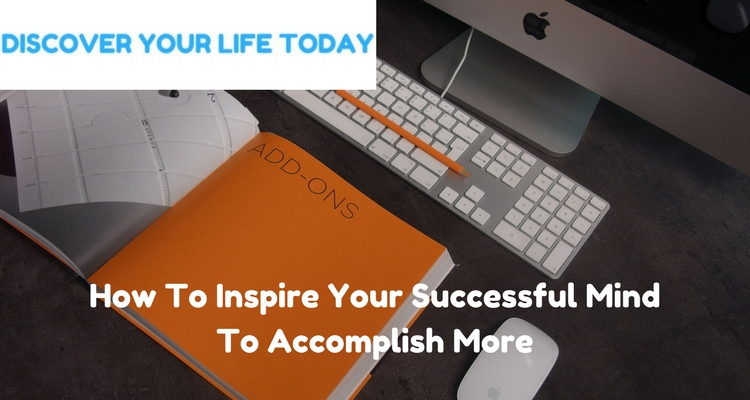 How To Inspire Your Successful Mind To Accomplish More