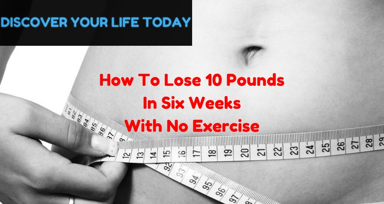 How To Lose 10 Pounds In Six Weeks With No Exercise