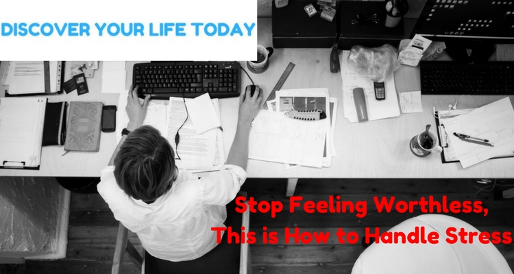 Stop Feeling Worthless, This is How To Handle Stress.