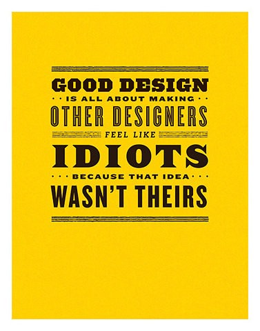 GOOD DESIGN IS ALL ABOUT MAKING OTHERS FEEL LIKE IDIOTS