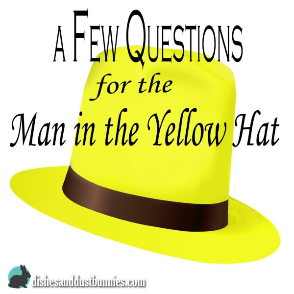 A few questions for The Man in the Yellow Hat…