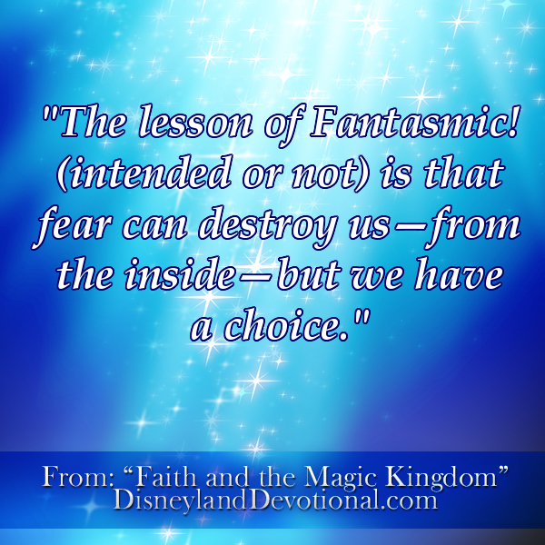 The lesson of Fantasmic! (intended or not) is that fear can destroy us–from the inside–but we have a choice.""