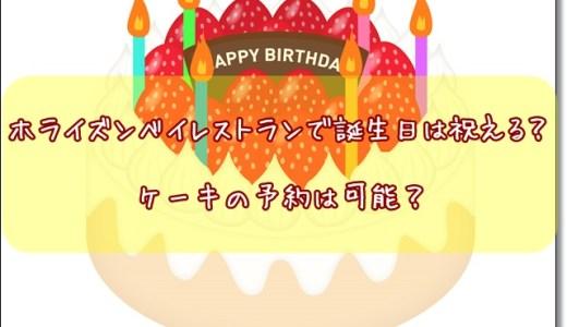 ホライズンベイレストランで誕生日は祝える?ケーキの予約は可能?