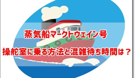 蒸気船マークトウェイン号の操舵室に乗る方法と混雑待ち時間は?