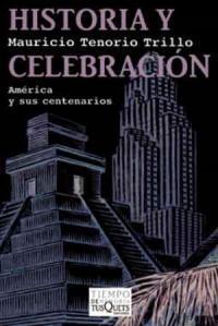 Historia y celebración: México y sus centenarios, de Mauricio Tenorio
