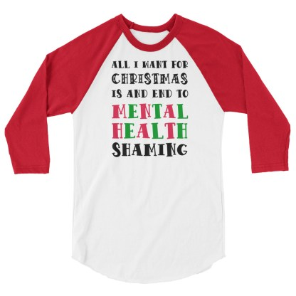 All I Want For Christmas Is An End To Mental Health Shaming 3/4 sleeve raglan shirt