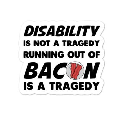 Disability is not a tragedy. Running out of bacon is a tragedy sticker