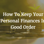 How To Keep Your Personal Finances In Good Orde
