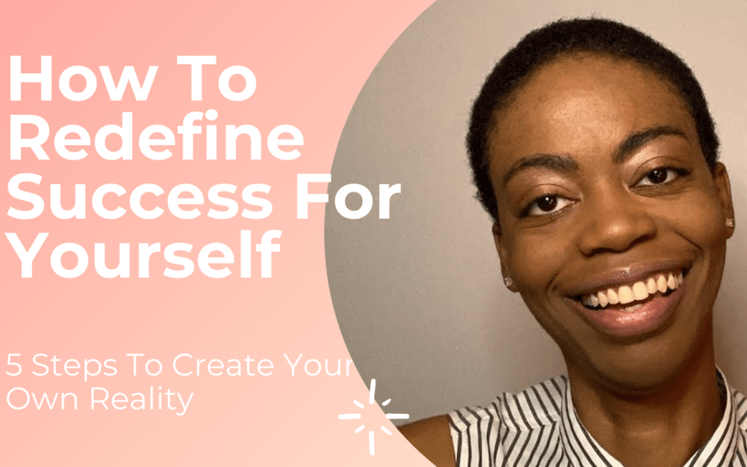 How To Redefine Success For Yourself | 5 Steps To Creating Your Own Reality
