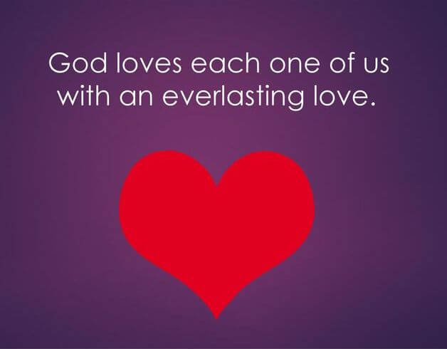 God loves each of us with an everlasting love. Jeremiah 31:3