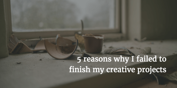 5 Reasons Why I Failed to Finish My Creative Projects