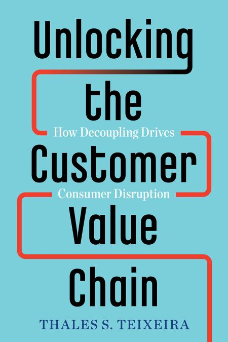 Unlocking the Customer Value Chain : How Decoupling Drives Consumer Disruption
