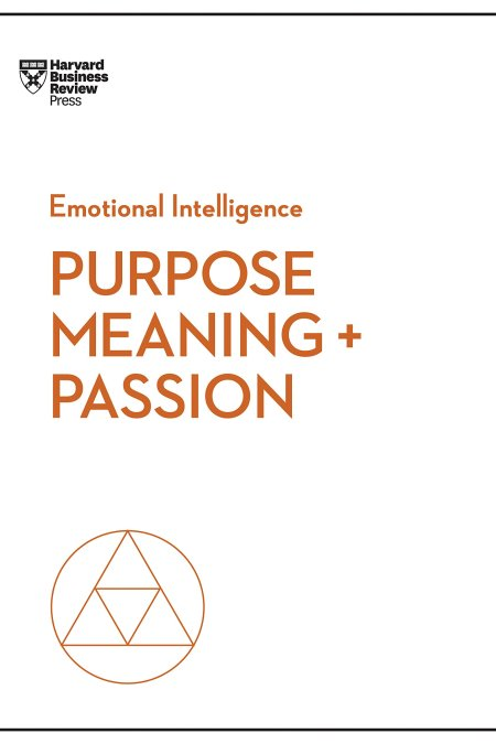 Purpose Meaning and Passion (HBR Emotional Intelligence Series)