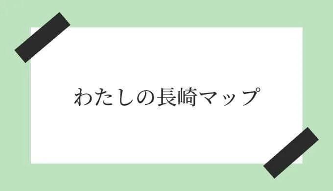 私が行った長崎マップ