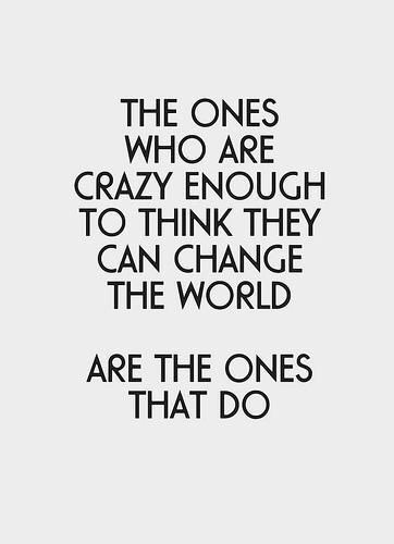 Motivational Quotes: The ones who are crazy enough to think they can change the world. Are the ones that do.