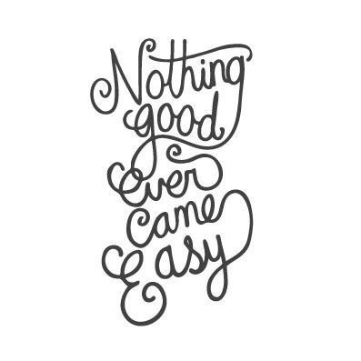 Motivational quotes. Nothing good ever came easy.