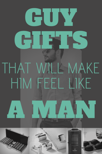 Gift Ideas for Your Guy that will Make Him Feel Like a Man
