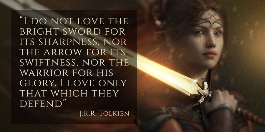 """""""I do not love the bright sword for its sharpness, nor the arrow for its swiftness, nor the warrior for his glory. I love only that which they defend"""" J.R.R. Tolkien quote"""