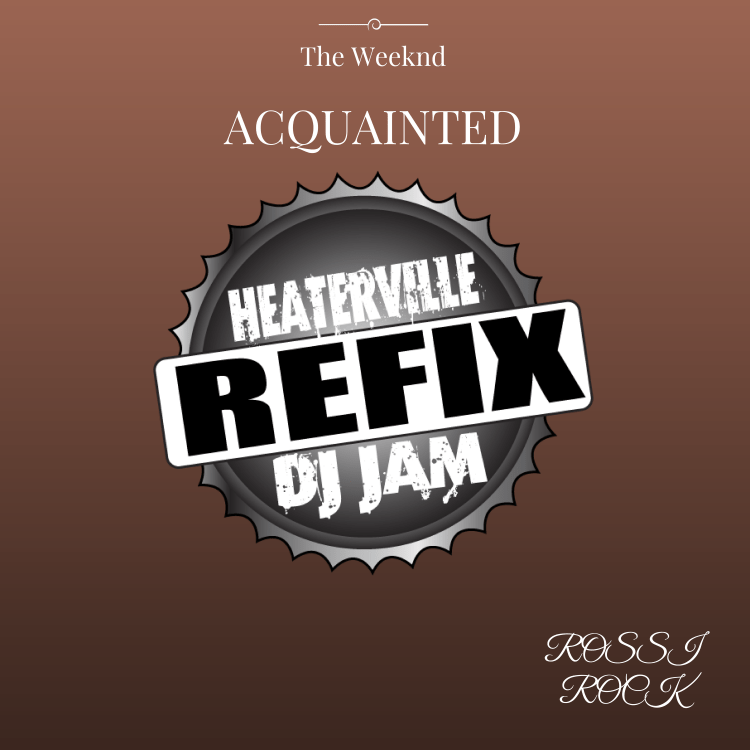 The Weeknd - Acquainted REFIX feat Rossi Rock by Dj Jam and Heaterville