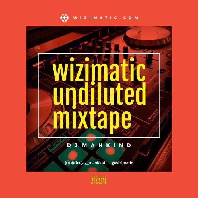 DJ Mankind Mixtape– Wizimatic Undiluted Mix 2019 - DJ Mixtapes