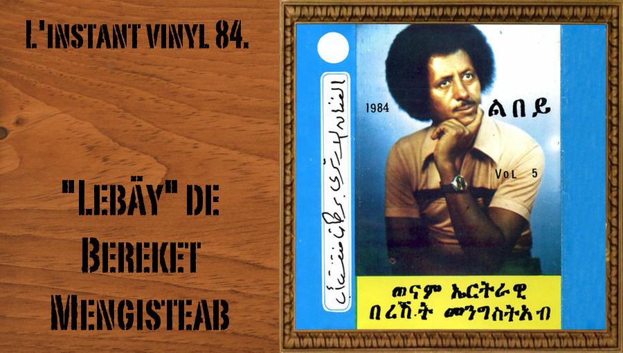 L'instant vinyl, Lebäy, Bereket Mengisteab, musique erythréenne, tigrinya, cassette, musique patriotique, Erythrée, Toteel Music