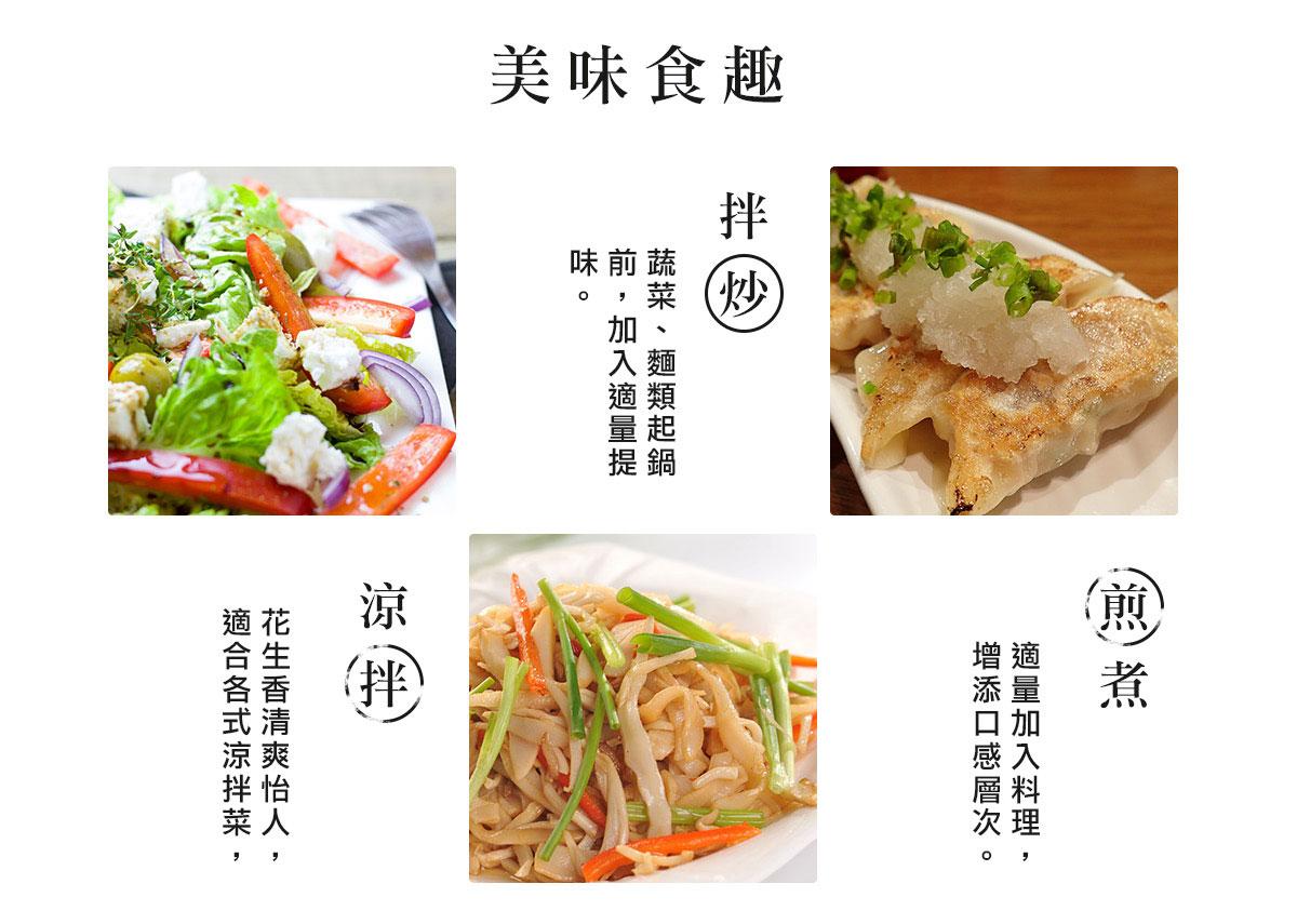 美味食趣:花生香清爽怡人, 適合各式涼拌菜,煎煮拌炒料理,蔬菜、麵類起鍋前,加入適量提味。