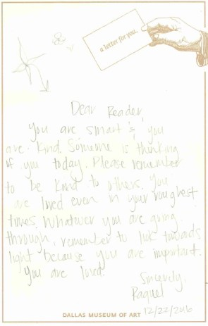 Dear Reader, You are smart and you are kind. Someone is thinking of you today. Please remember to be kind to others. You are loved even in your roughest times. Whatever you are going through, remember to look towards light because you are important. You are loved. Sincerely, Raquel.