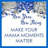 New Year, New Thing: Make Your Mama Moments Matter