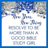 New Year, New Thing: Resolve to Be More Than a Good Bible Study Girl