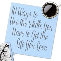 10 Ways to Use the Skills You Have to Get the Life You Love