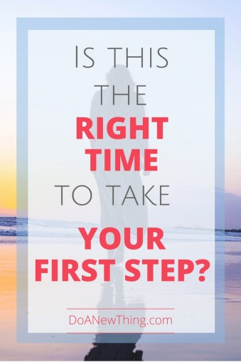 There is never a perfect time to take your first step, but there is a right time.