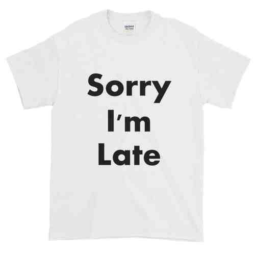Sorry I'm Late T-Shirt (white)