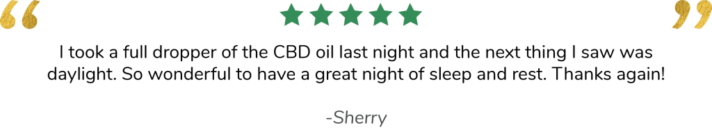 I took a full dropper of the CBD oil last night and the next thing I saw was daylight. So wonderful to have a great night of sleep and rest. Thanks again! -Sherry