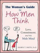 Womens Guide How Men Think Love, Commitment, and the Male Mind