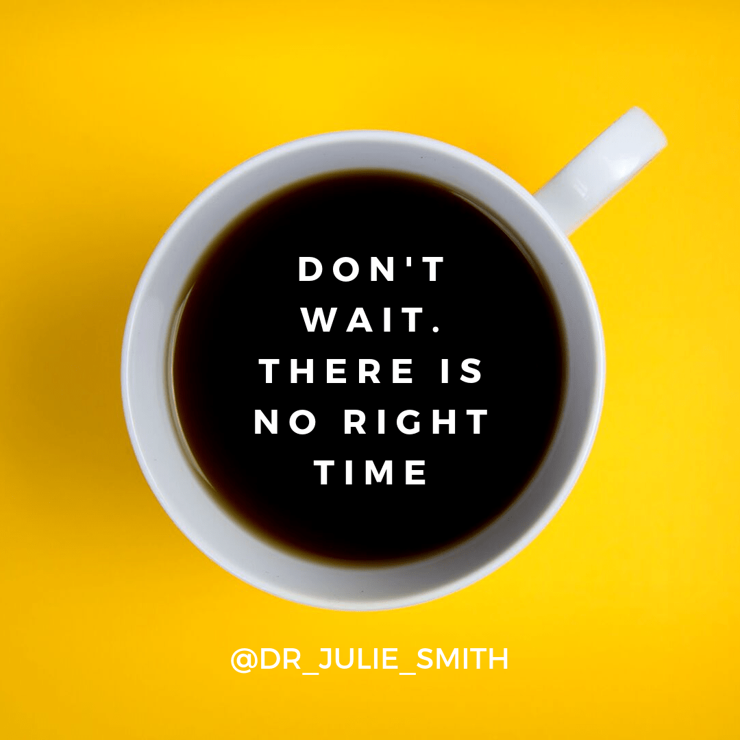 Don't wait. There is no right time.
