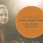 10 Ways To Beat Holiday Stress While Staying Mindful During The Holiday Season.
