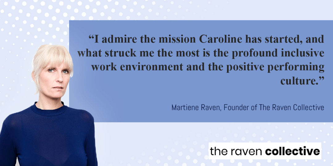 """""""I admire the mission Caroline has started, and what struck me the most is the profound inclusive work environment and the positive performing culture.""""  Martiene Raven, Founder of The Raven Collective"""