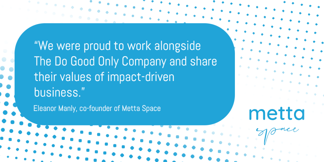 """""""We were proud to work alongside  The Do Good Only Company and share their values of impact-driven business."""" Eleanor Manly, co-founder of Metta Space"""