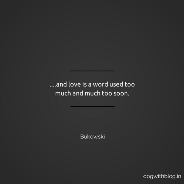....and love is a word used too much and much too soon Bukowski