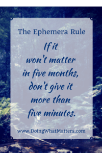 The Ephemera Rule: If it won't matter in five months, don't give it more than five minutes.