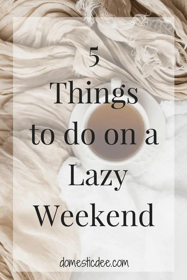 5 Things to Do on a Lazy Weekend I domesticdee.com #lazyweekend #weekend