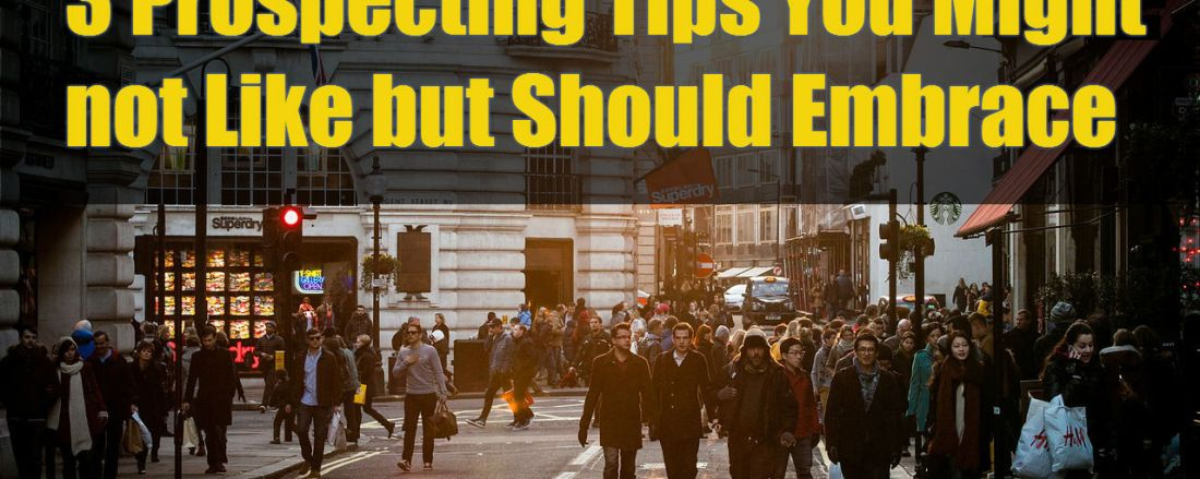 3 Prospecting Tips You Might not Like but Should Embrace