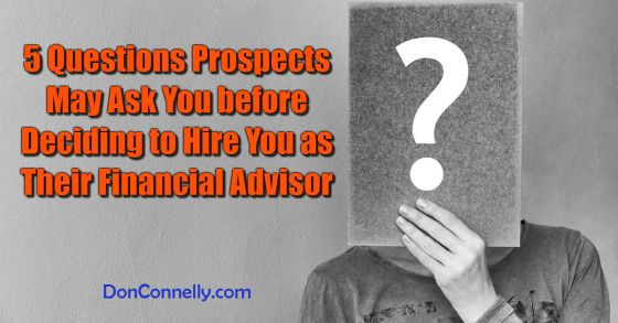 5 Questions Prospects May Ask You before Deciding to Hire You as Their Financial Advisor