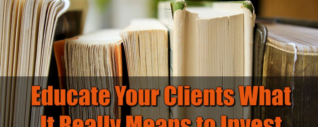 Educate Clients What It Really Means to Invest
