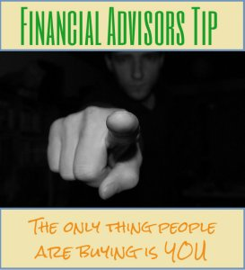 Financial Advisors Tip - The only thing people are buying is you