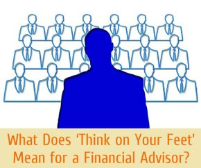 What Does Think on Your Feet Mean for a Financial Advisor
