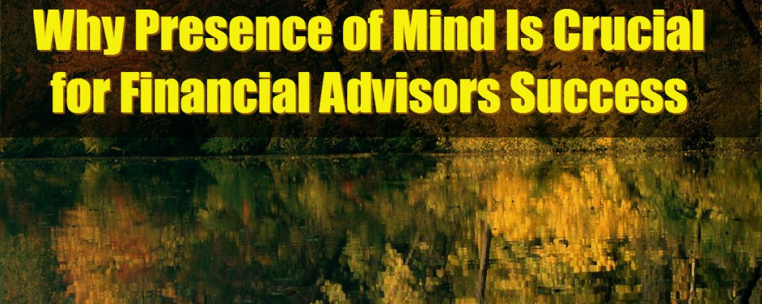 Why Presence of Mind Is Crucial for Financial Advisors Success