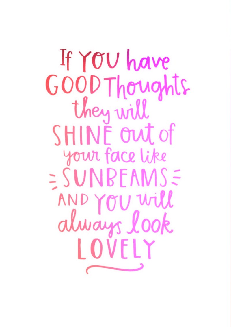 If you have good thoughts they will shine out of your face and you will always look lovely
